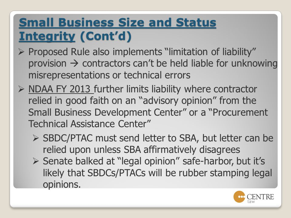 Small Business Size and Status Integrity (Cont'd)  Proposed Rule also implements limitation of liability provision  contractors can't be held liable for unknowing misrepresentations or technical errors  NDAA FY 2013 further limits liability where contractor relied in good faith on an advisory opinion from the Small Business Development Center or a Procurement Technical Assistance Center  SBDC/PTAC must send letter to SBA, but letter can be relied upon unless SBA affirmatively disagrees  Senate balked at legal opinion safe-harbor, but it's likely that SBDCs/PTACs will be rubber stamping legal opinions.