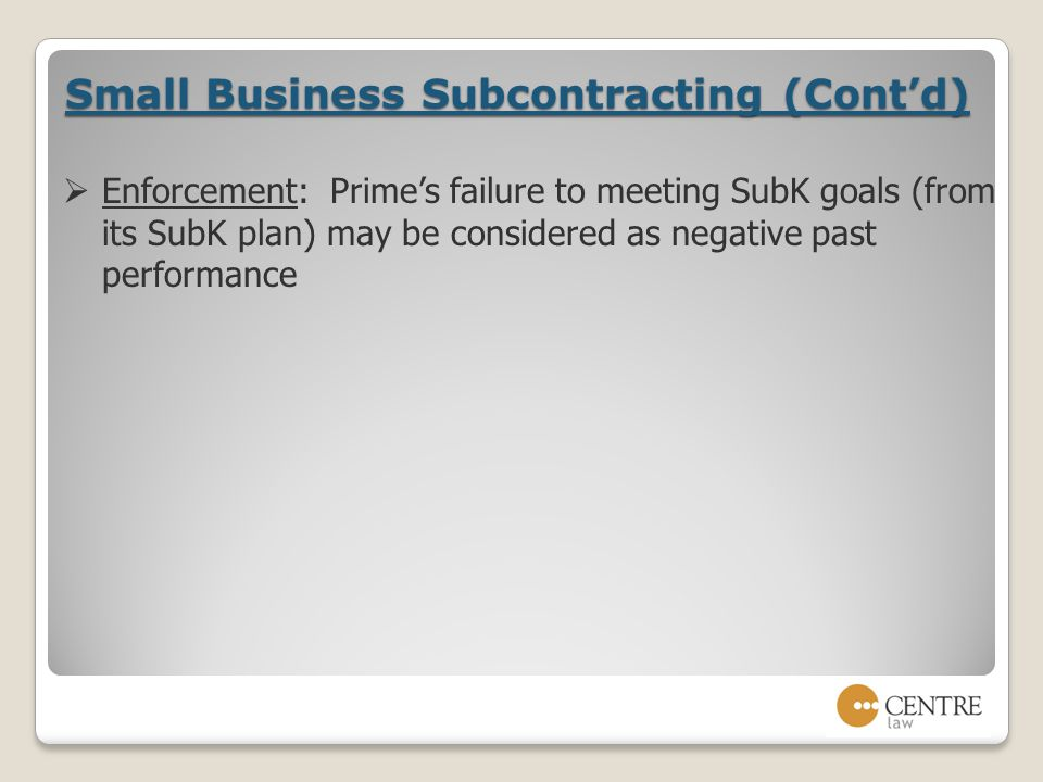 Small Business Subcontracting (Cont'd)  Enforcement: Prime's failure to meeting SubK goals (from its SubK plan) may be considered as negative past performance