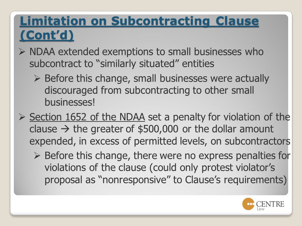 Limitation on Subcontracting Clause (Cont'd)  NDAA extended exemptions to small businesses who subcontract to similarly situated entities  Before this change, small businesses were actually discouraged from subcontracting to other small businesses.