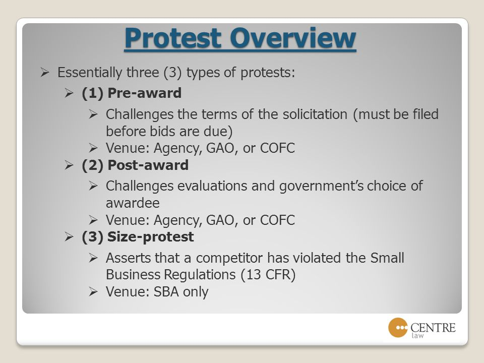 Protest Overview  Essentially three (3) types of protests:  (1) Pre-award  Challenges the terms of the solicitation (must be filed before bids are due)  Venue: Agency, GAO, or COFC  (2) Post-award  Challenges evaluations and government's choice of awardee  Venue: Agency, GAO, or COFC  (3) Size-protest  Asserts that a competitor has violated the Small Business Regulations (13 CFR)  Venue: SBA only