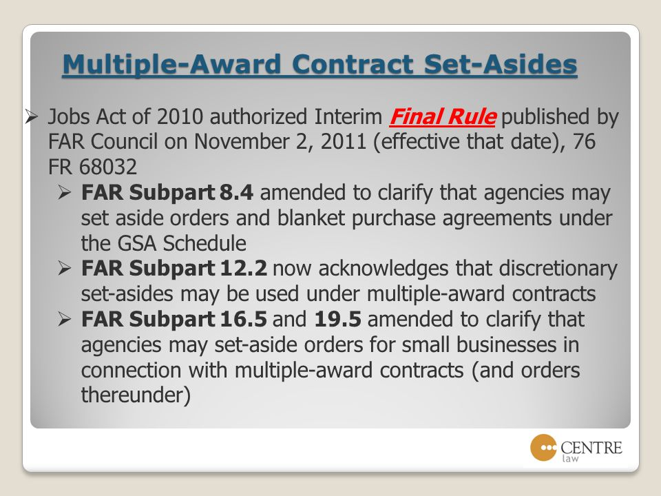 Multiple-Award Contract Set-Asides  Jobs Act of 2010 authorized Interim Final Rule published by FAR Council on November 2, 2011 (effective that date), 76 FR 68032  FAR Subpart 8.4 amended to clarify that agencies may set aside orders and blanket purchase agreements under the GSA Schedule  FAR Subpart 12.2 now acknowledges that discretionary set-asides may be used under multiple-award contracts  FAR Subpart 16.5 and 19.5 amended to clarify that agencies may set-aside orders for small businesses in connection with multiple-award contracts (and orders thereunder)