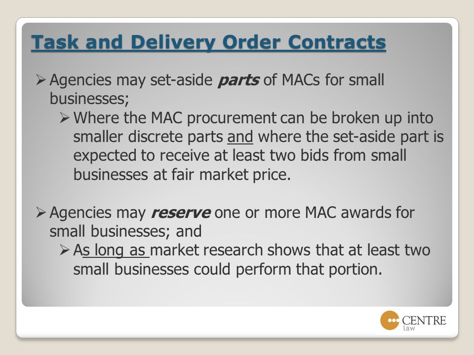 Task and Delivery Order Contracts  Agencies may set-aside parts of MACs for small businesses;  Where the MAC procurement can be broken up into smaller discrete parts and where the set-aside part is expected to receive at least two bids from small businesses at fair market price.