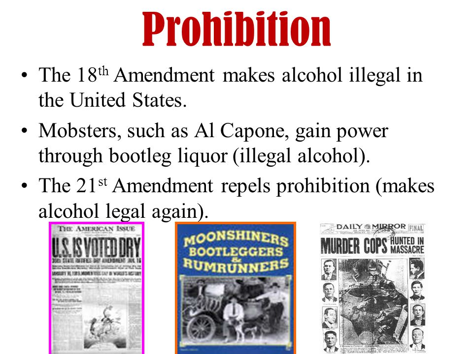 Prohibition The 18 th Amendment makes alcohol illegal in the United States.