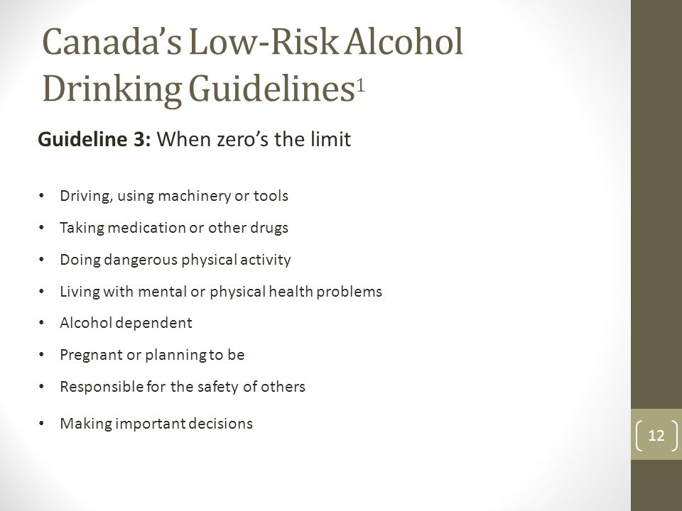 Canada's Low-Risk Alcohol Drinking Guidelines 1 12 Guideline 3: When zero's the limit Driving, using machinery or tools Taking medication or other drugs Doing dangerous physical activity Living with mental or physical health problems Alcohol dependent Pregnant or planning to be Responsible for the safety of others Making important decisions