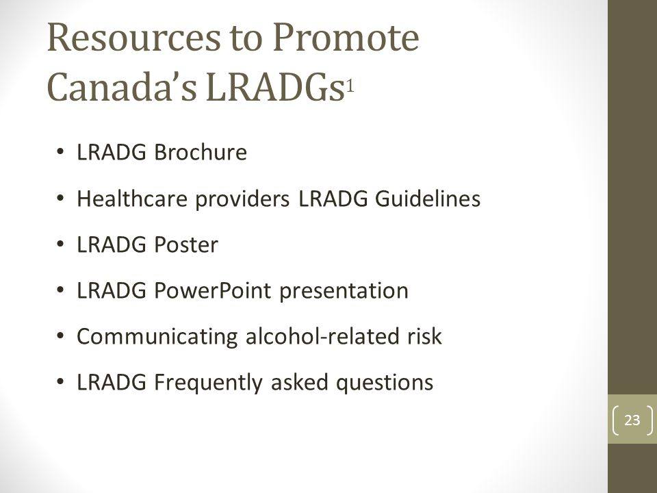 Resources to Promote Canada's LRADGs 1 LRADG Brochure Healthcare providers LRADG Guidelines LRADG Poster LRADG PowerPoint presentation Communicating alcohol-related risk LRADG Frequently asked questions 23