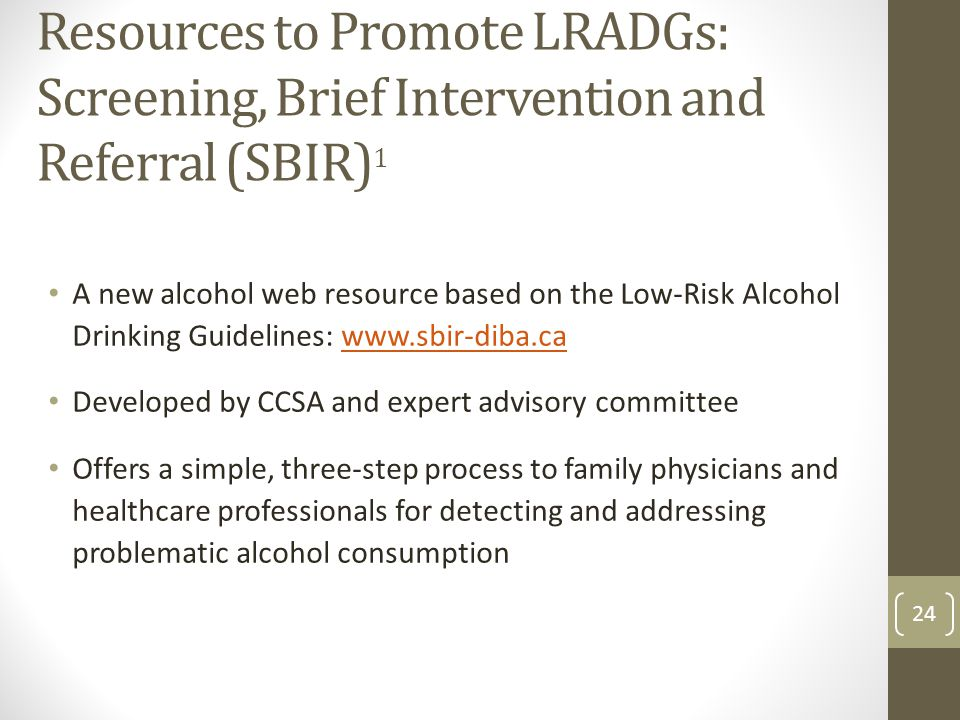 Resources to Promote LRADGs: Screening, Brief Intervention and Referral (SBIR) 1 A new alcohol web resource based on the Low-Risk Alcohol Drinking Guidelines: www.sbir-diba.cawww.sbir-diba.ca Developed by CCSA and expert advisory committee Offers a simple, three-step process to family physicians and healthcare professionals for detecting and addressing problematic alcohol consumption 24