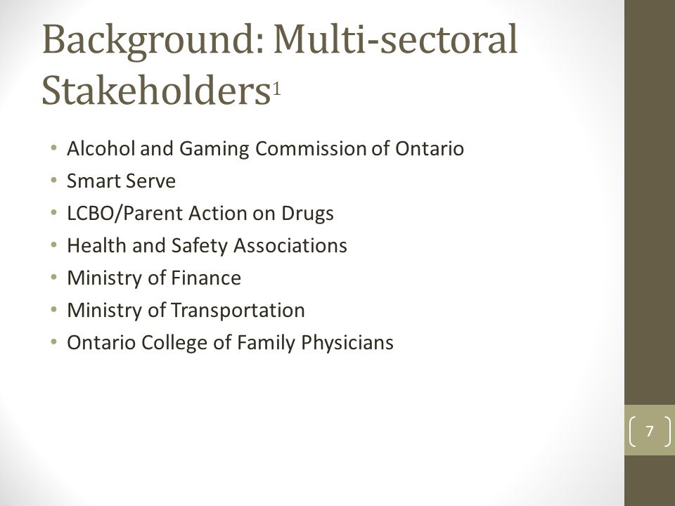 Background: Multi-sectoral Stakeholders 1 Alcohol and Gaming Commission of Ontario Smart Serve LCBO/Parent Action on Drugs Health and Safety Associations Ministry of Finance Ministry of Transportation Ontario College of Family Physicians 7