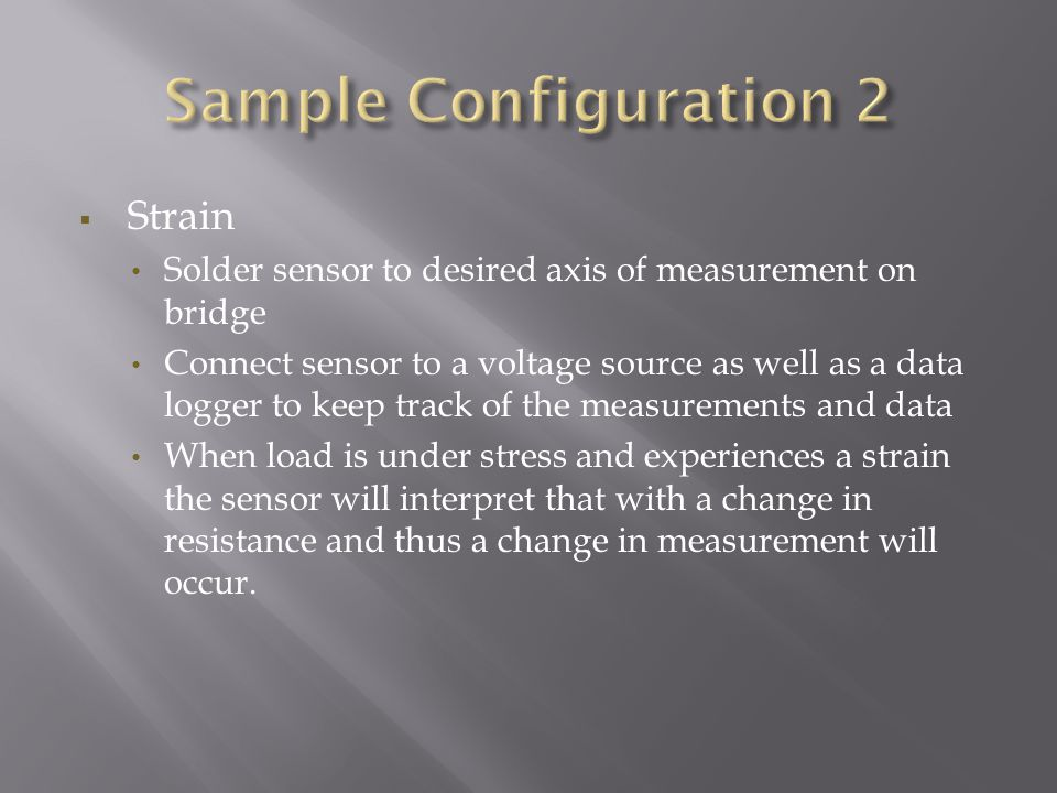  Strain Solder sensor to desired axis of measurement on bridge Connect sensor to a voltage source as well as a data logger to keep track of the measu