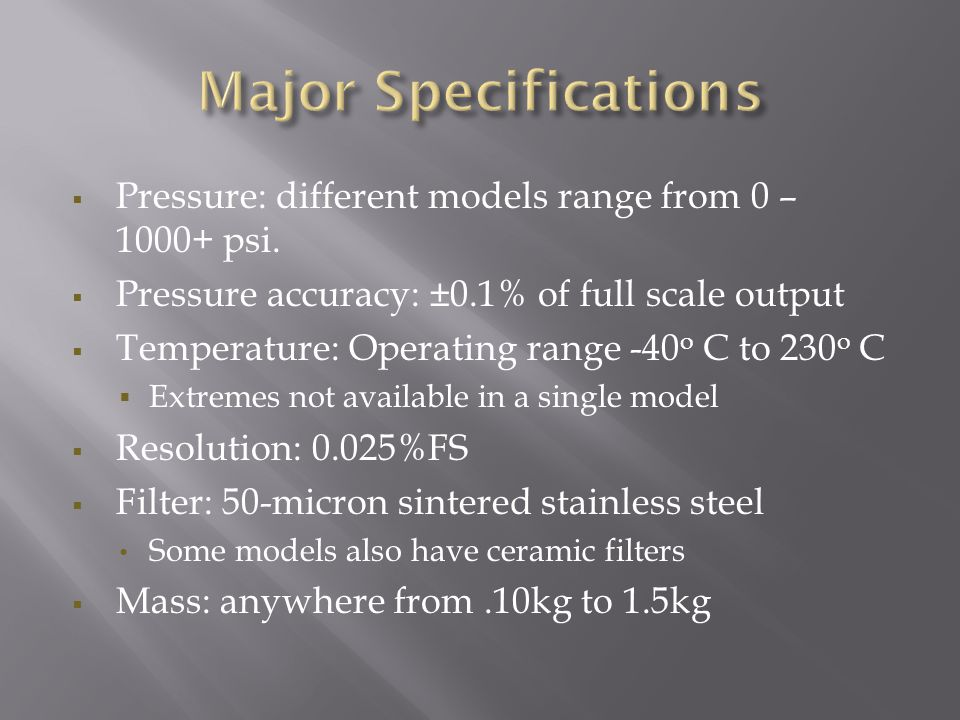  Pressure: different models range from 0 – 1000+ psi.  Pressure accuracy: ±0.1% of full scale output  Temperature: Operating range -40 o C to 230 o