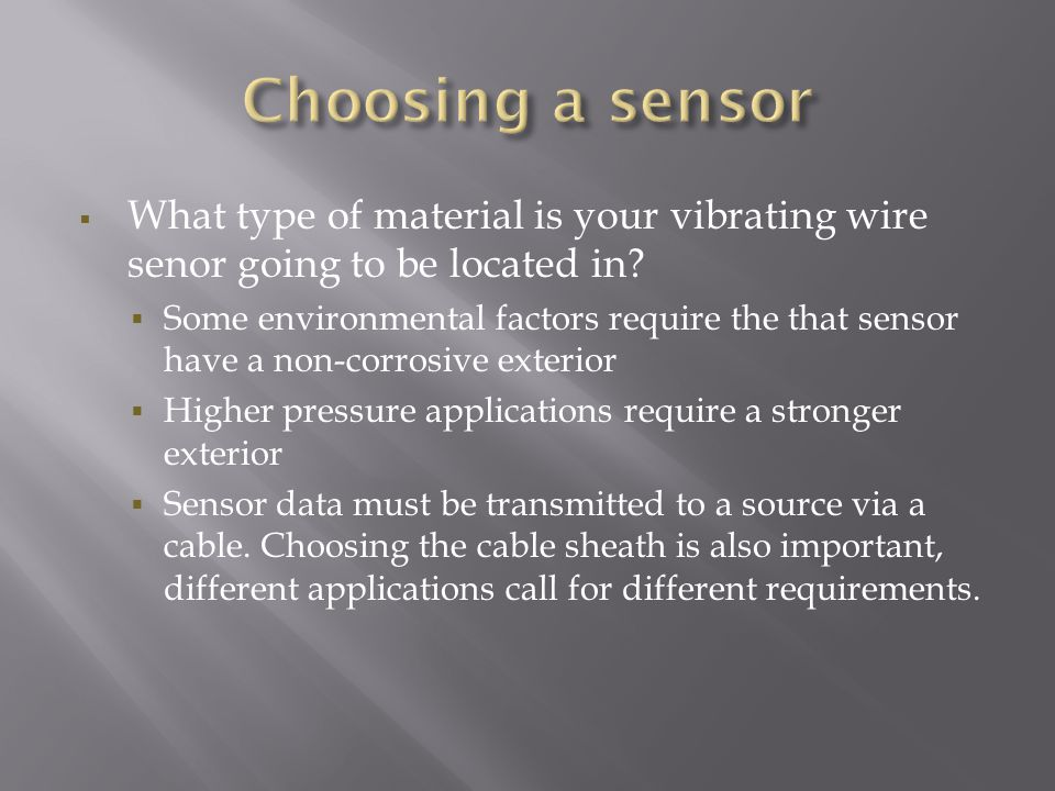  What type of material is your vibrating wire senor going to be located in?  Some environmental factors require the that sensor have a non-corrosive