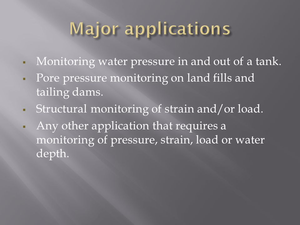  Monitoring water pressure in and out of a tank.  Pore pressure monitoring on land fills and tailing dams.  Structural monitoring of strain and/or