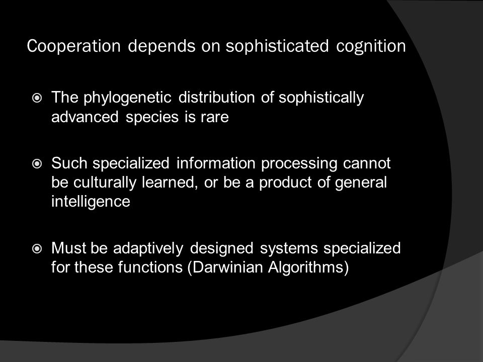 Cooperation depends on sophisticated cognition  The phylogenetic distribution of sophistically advanced species is rare  Such specialized information processing cannot be culturally learned, or be a product of general intelligence  Must be adaptively designed systems specialized for these functions (Darwinian Algorithms)