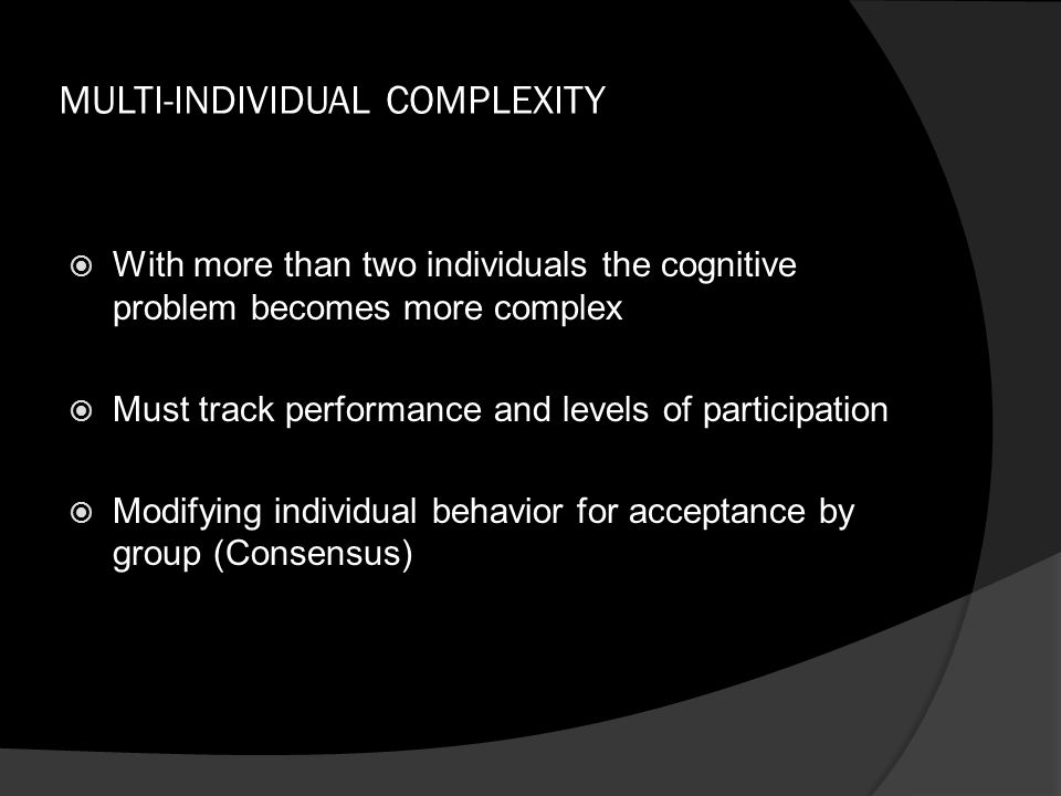 MULTI-INDIVIDUAL COMPLEXITY  With more than two individuals the cognitive problem becomes more complex  Must track performance and levels of partici