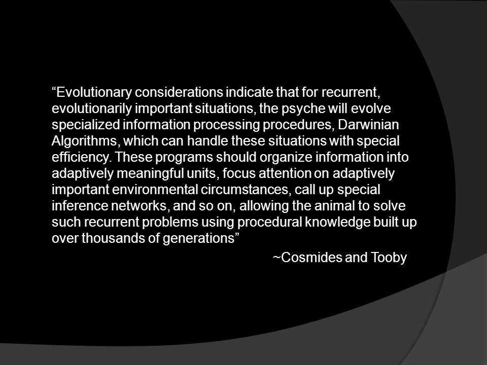 """Evolutionary considerations indicate that for recurrent, evolutionarily important situations, the psyche will evolve specialized information processi"