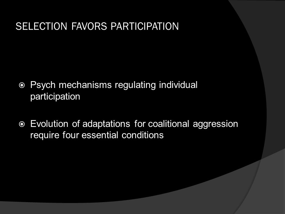 SELECTION FAVORS PARTICIPATION  Psych mechanisms regulating individual participation  Evolution of adaptations for coalitional aggression require fo