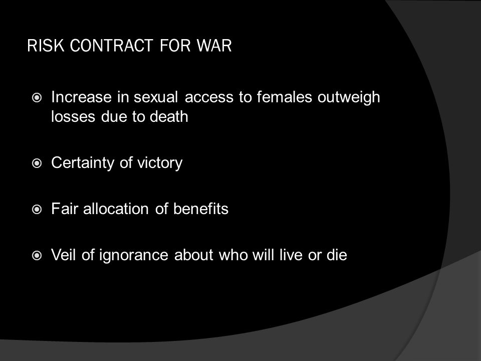 RISK CONTRACT FOR WAR  Increase in sexual access to females outweigh losses due to death  Certainty of victory  Fair allocation of benefits  Veil of ignorance about who will live or die