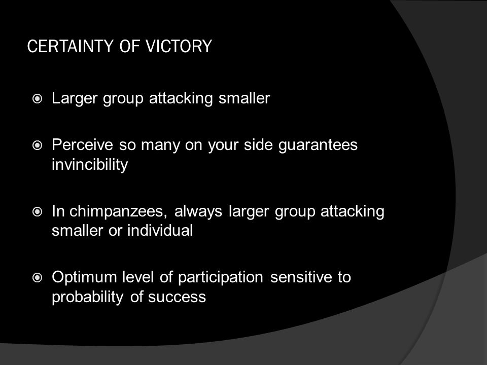CERTAINTY OF VICTORY  Larger group attacking smaller  Perceive so many on your side guarantees invincibility  In chimpanzees, always larger group a