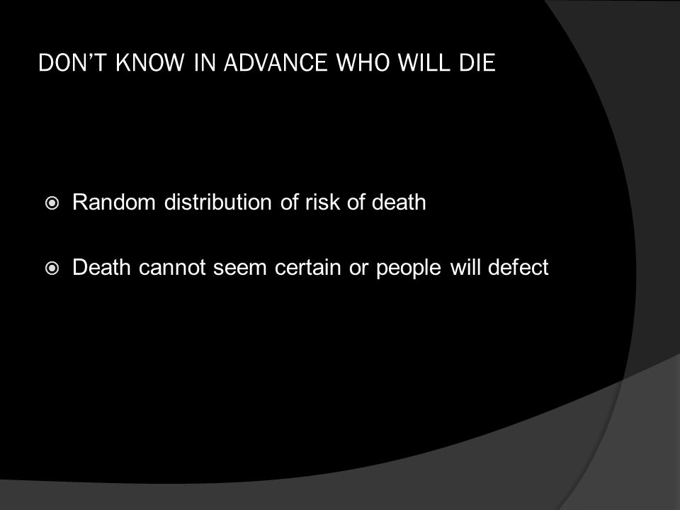 DON'T KNOW IN ADVANCE WHO WILL DIE  Random distribution of risk of death  Death cannot seem certain or people will defect