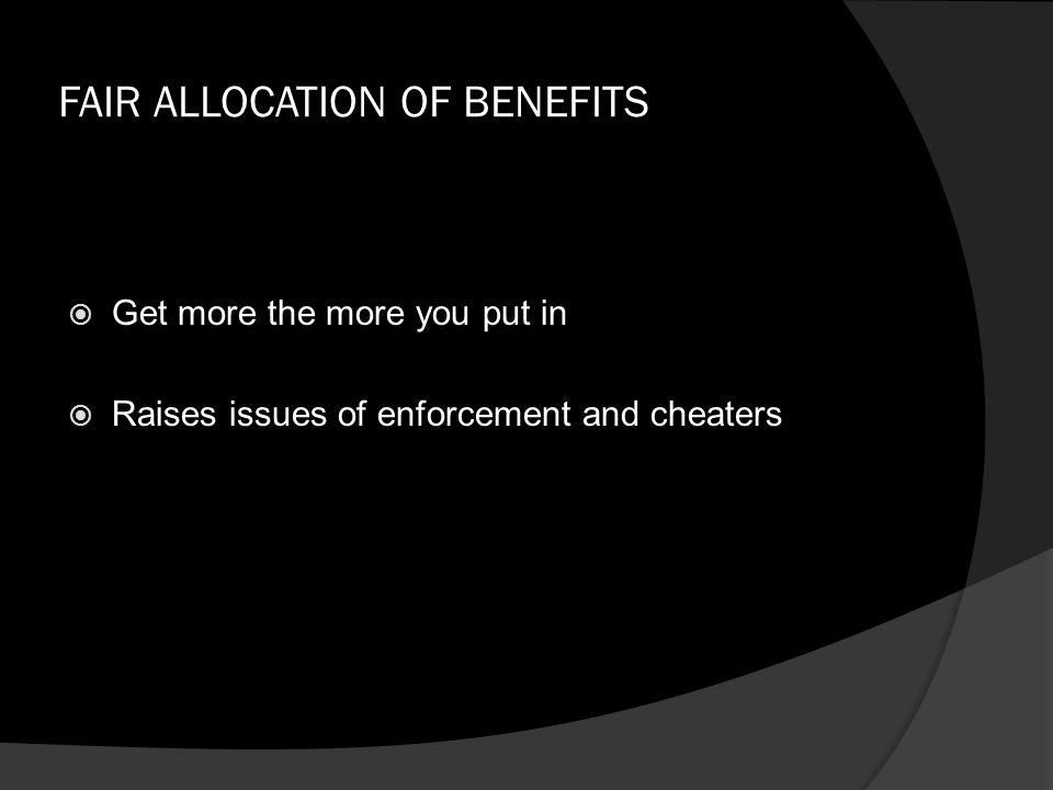 FAIR ALLOCATION OF BENEFITS  Get more the more you put in  Raises issues of enforcement and cheaters