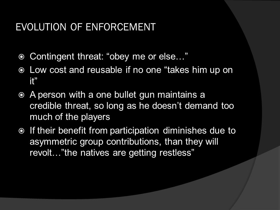 EVOLUTION OF ENFORCEMENT  Contingent threat: obey me or else…  Low cost and reusable if no one takes him up on it  A person with a one bullet gun maintains a credible threat, so long as he doesn't demand too much of the players  If their benefit from participation diminishes due to asymmetric group contributions, than they will revolt… the natives are getting restless