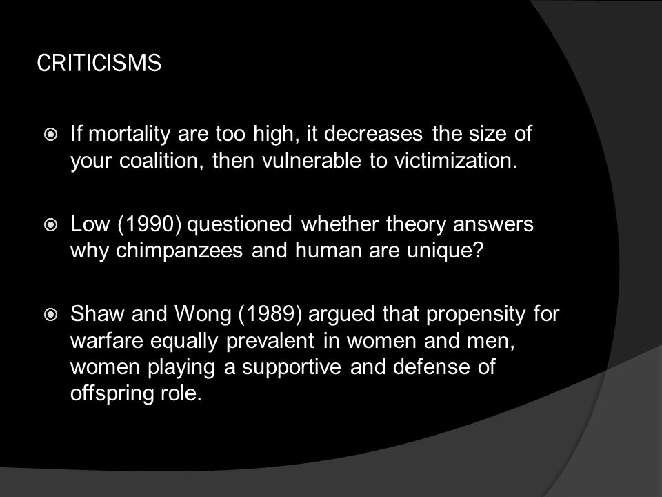 CRITICISMS  If mortality are too high, it decreases the size of your coalition, then vulnerable to victimization.