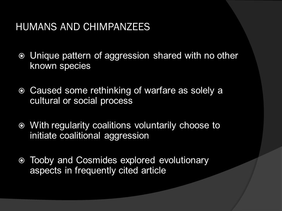 HUMANS AND CHIMPANZEES  Unique pattern of aggression shared with no other known species  Caused some rethinking of warfare as solely a cultural or s