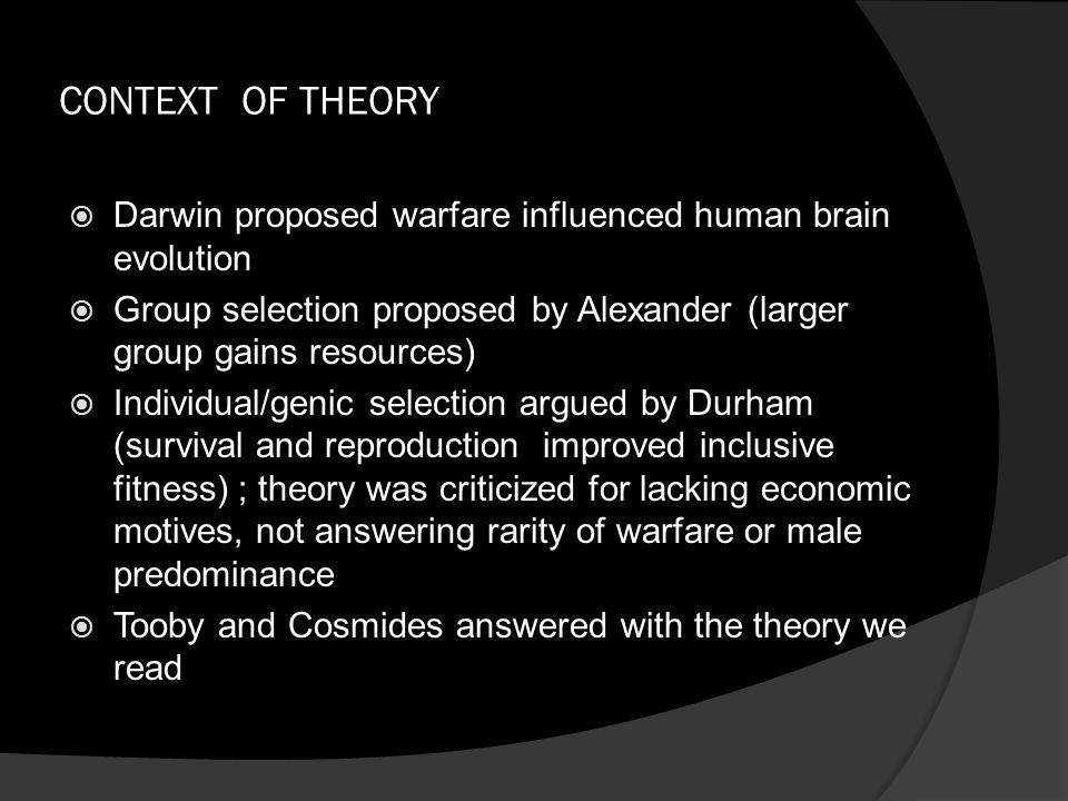 CONTEXT OF THEORY  Darwin proposed warfare influenced human brain evolution  Group selection proposed by Alexander (larger group gains resources) 