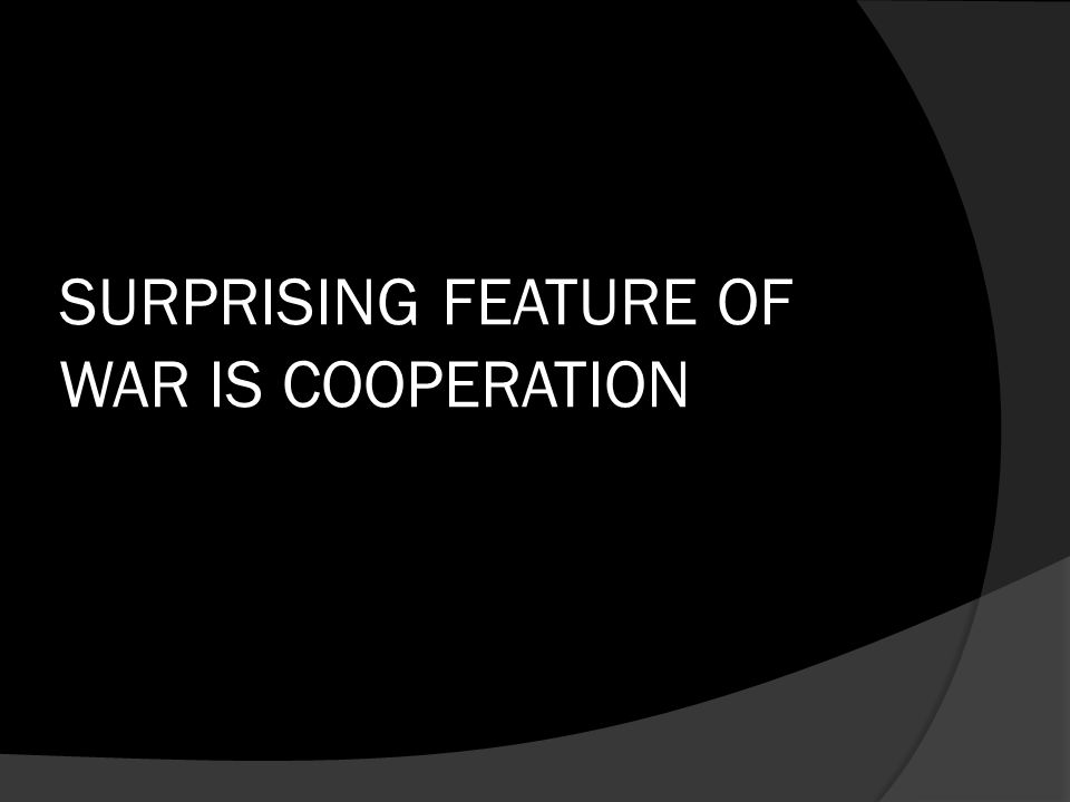SURPRISING FEATURE OF WAR IS COOPERATION