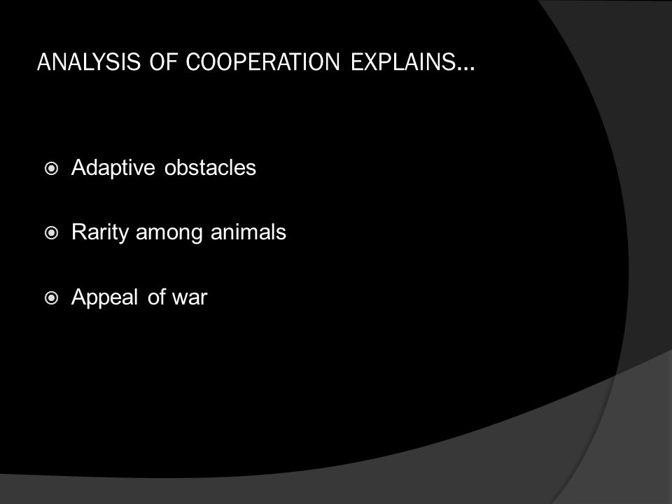 ANALYSIS OF COOPERATION EXPLAINS…  Adaptive obstacles  Rarity among animals  Appeal of war