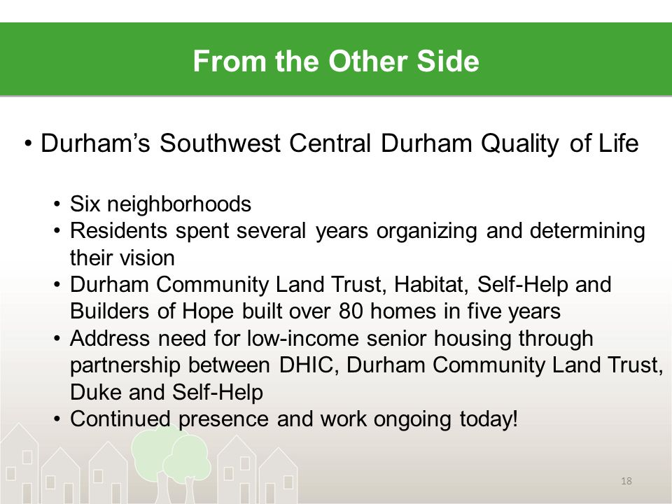 Durham's Southwest Central Durham Quality of Life Six neighborhoods Residents spent several years organizing and determining their vision Durham Community Land Trust, Habitat, Self-Help and Builders of Hope built over 80 homes in five years Address need for low-income senior housing through partnership between DHIC, Durham Community Land Trust, Duke and Self-Help Continued presence and work ongoing today.