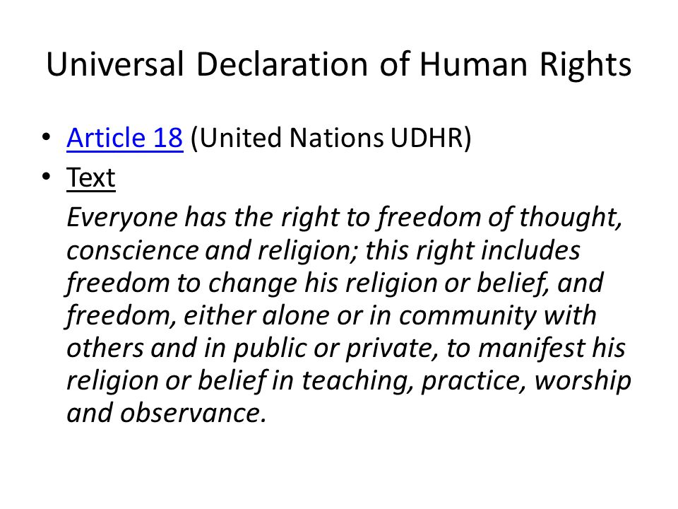 Universal Declaration of Human Rights Article 18 (United Nations UDHR) Article 18 Text Everyone has the right to freedom of thought, conscience and religion; this right includes freedom to change his religion or belief, and freedom, either alone or in community with others and in public or private, to manifest his religion or belief in teaching, practice, worship and observance.