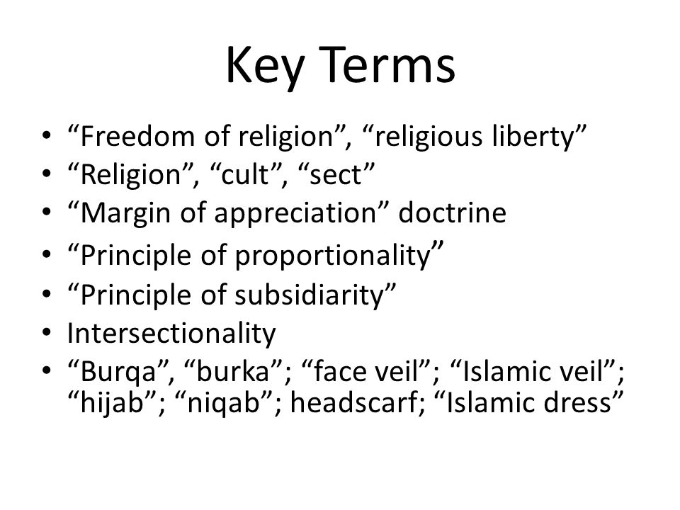Key Terms Freedom of religion , religious liberty Religion , cult , sect Margin of appreciation doctrine Principle of proportionality Principle of subsidiarity Intersectionality Burqa , burka ; face veil ; Islamic veil ; hijab ; niqab ; headscarf; Islamic dress