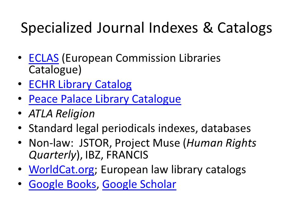Specialized Journal Indexes & Catalogs ECLAS (European Commission Libraries Catalogue) ECLAS ECHR Library Catalog Peace Palace Library Catalogue ATLA Religion Standard legal periodicals indexes, databases Non-law: JSTOR, Project Muse (Human Rights Quarterly), IBZ, FRANCIS WorldCat.org; European law library catalogs WorldCat.org Google Books, Google Scholar Google BooksGoogle Scholar