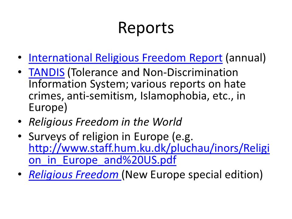 Reports International Religious Freedom Report (annual) International Religious Freedom Report TANDIS (Tolerance and Non-Discrimination Information System; various reports on hate crimes, anti-semitism, Islamophobia, etc., in Europe) TANDIS Religious Freedom in the World Surveys of religion in Europe (e.g.