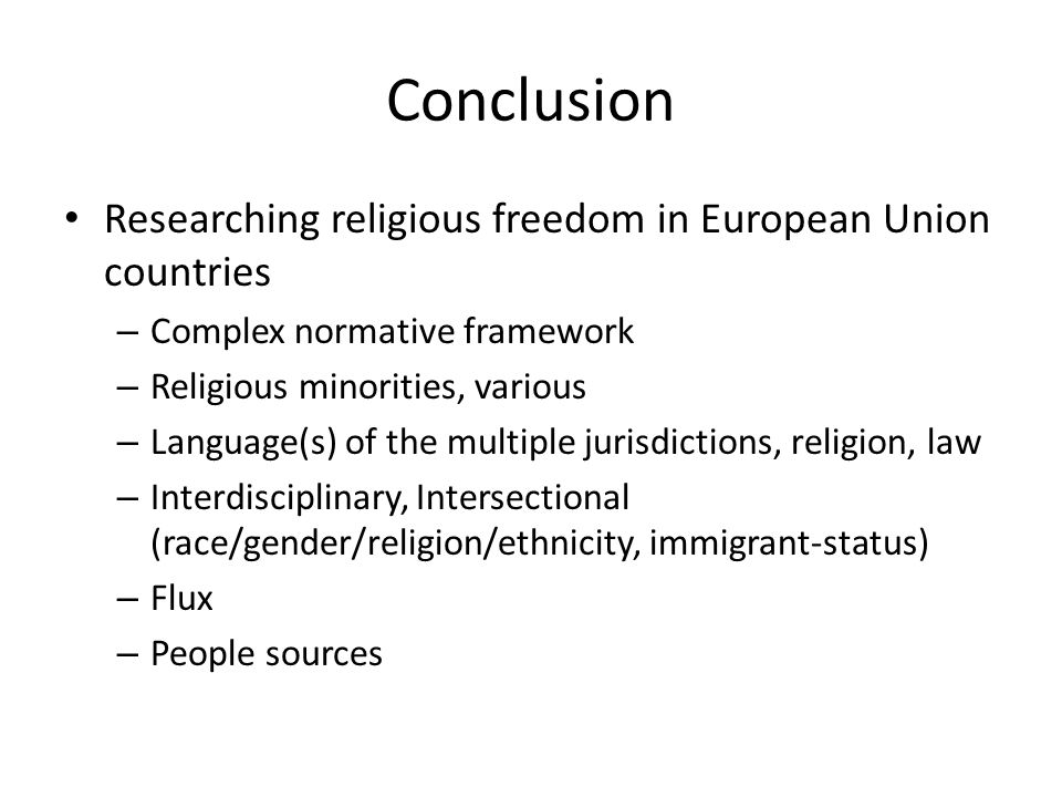 Conclusion Researching religious freedom in European Union countries – Complex normative framework – Religious minorities, various – Language(s) of the multiple jurisdictions, religion, law – Interdisciplinary, Intersectional (race/gender/religion/ethnicity, immigrant-status) – Flux – People sources