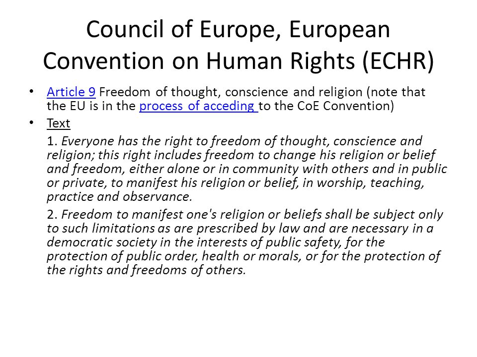 Council of Europe, European Convention on Human Rights (ECHR) Article 9 Freedom of thought, conscience and religion (note that the EU is in the process of acceding to the CoE Convention) Article 9process of acceding Text 1.