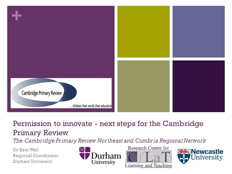 + Permission to innovate - next steps for the Cambridge Primary Review The Cambridge Primary Review Northeast and Cumbria Regional Network Dr Kate Wall Regional Coordinator Durham University