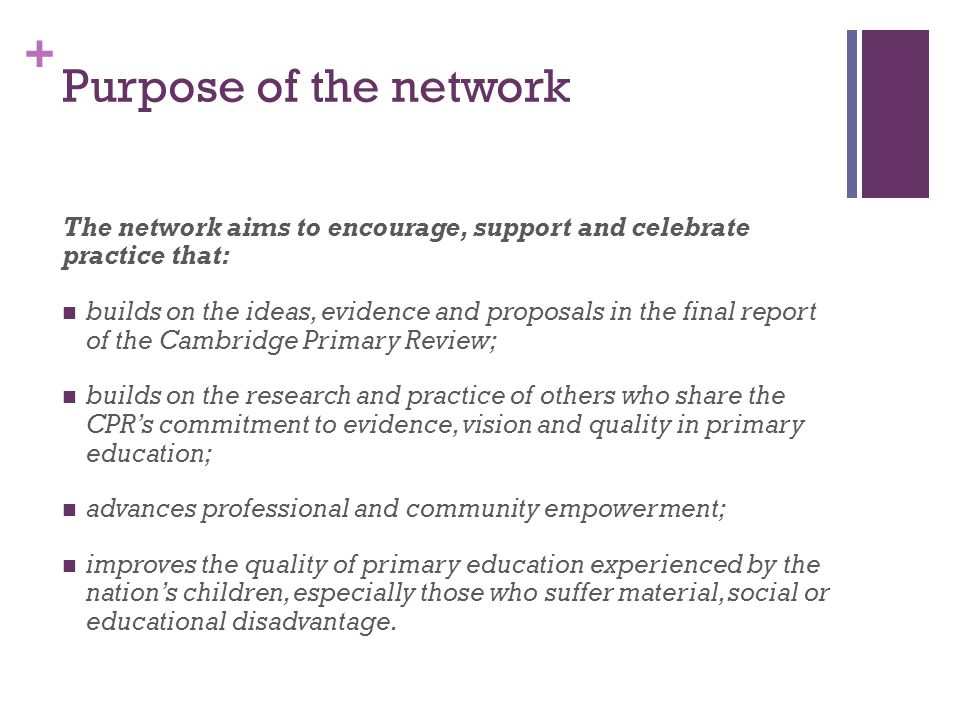 + Purpose of the network The network aims to encourage, support and celebrate practice that: builds on the ideas, evidence and proposals in the final report of the Cambridge Primary Review; builds on the research and practice of others who share the CPR's commitment to evidence, vision and quality in primary education; advances professional and community empowerment; improves the quality of primary education experienced by the nation's children, especially those who suffer material, social or educational disadvantage.