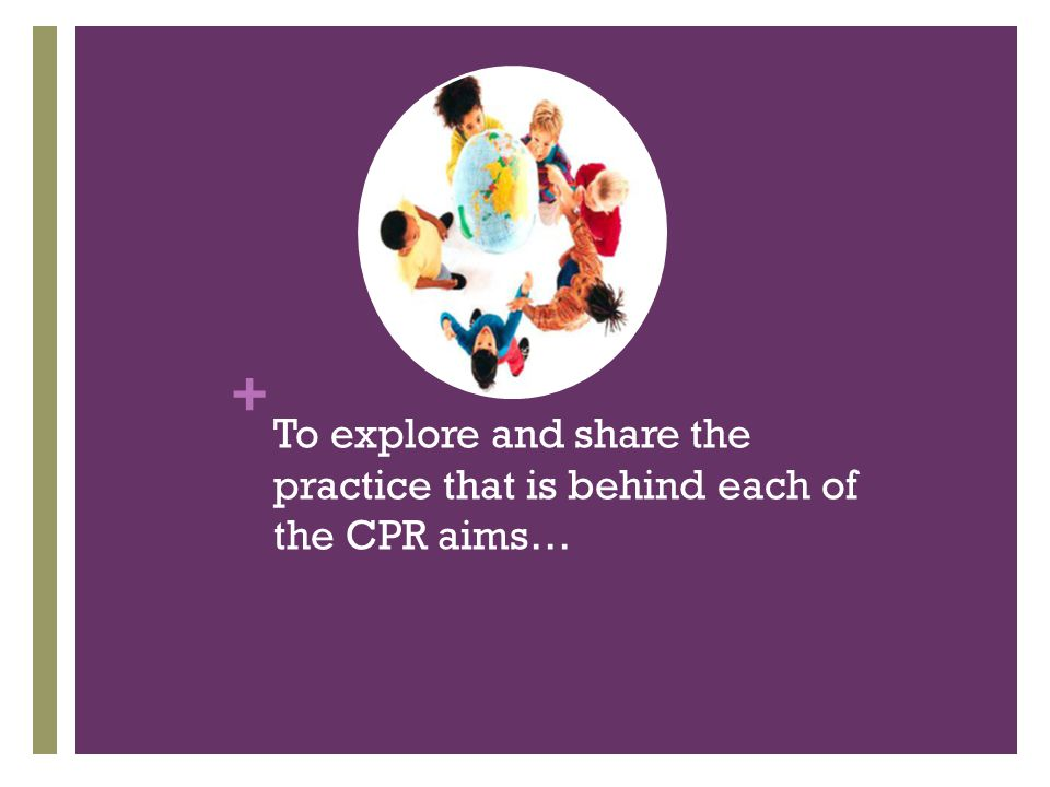 + To explore and share the practice that is behind each of the CPR aims…