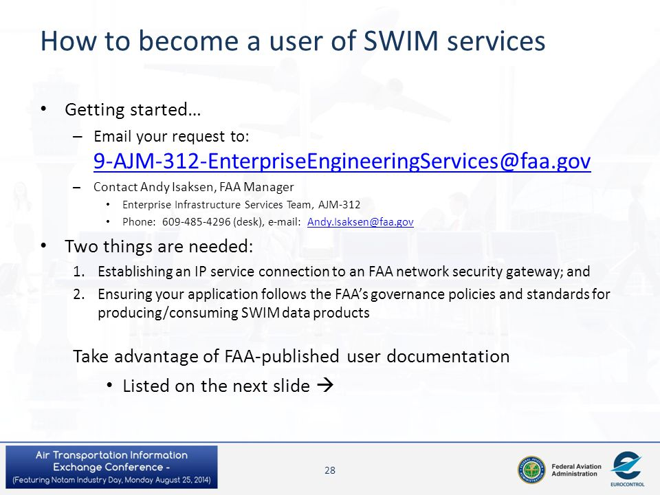 How to become a user of SWIM services Getting started… – Email your request to: 9-AJM-312-EnterpriseEngineeringServices@faa.gov 9-AJM-312-EnterpriseEn