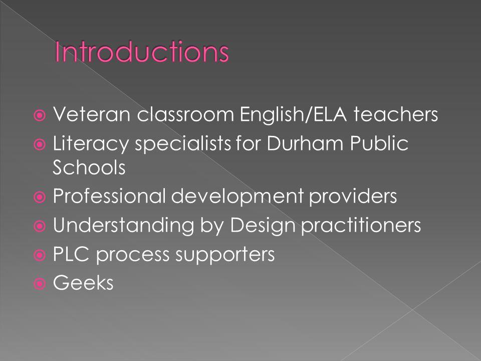  Veteran classroom English/ELA teachers  Literacy specialists for Durham Public Schools  Professional development providers  Understanding by Design practitioners  PLC process supporters  Geeks