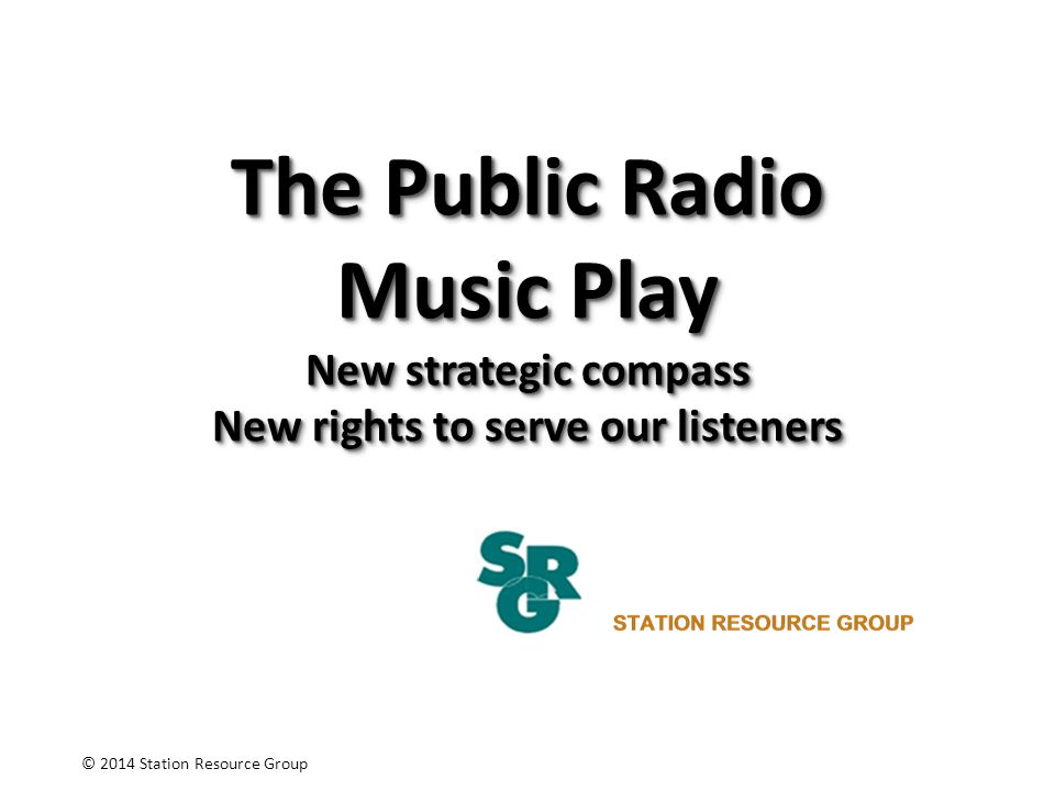 The Public Radio Music Play New strategic compass New rights to serve our listeners © 2014 Station Resource Group