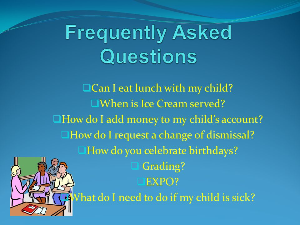  Can I eat lunch with my child?  When is Ice Cream served?  How do I add money to my child's account?  How do I request a change of dismissal?  H