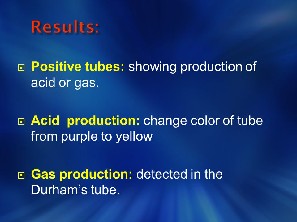  Positive tubes: showing production of acid or gas.  Acid production: change color of tube from purple to yellow  Gas production: detected in the D