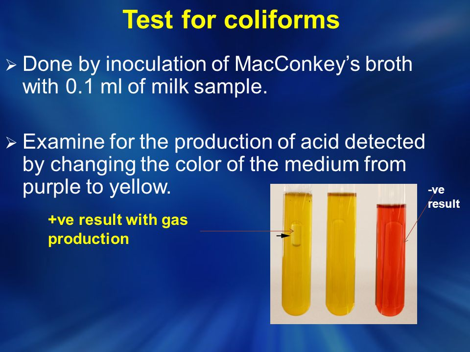 Test for coliforms  Done by inoculation of MacConkey's broth with 0.1 ml of milk sample.  Examine for the production of acid detected by changing th
