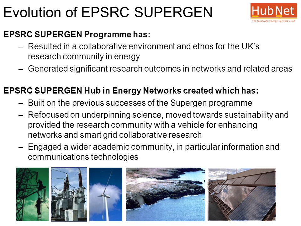 Evolution of EPSRC SUPERGEN EPSRC SUPERGEN Programme has: –Resulted in a collaborative environment and ethos for the UK's research community in energy –Generated significant research outcomes in networks and related areas EPSRC SUPERGEN Hub in Energy Networks created which has: –Built on the previous successes of the Supergen programme –Refocused on underpinning science, moved towards sustainability and provided the research community with a vehicle for enhancing networks and smart grid collaborative research –Engaged a wider academic community, in particular information and communications technologies