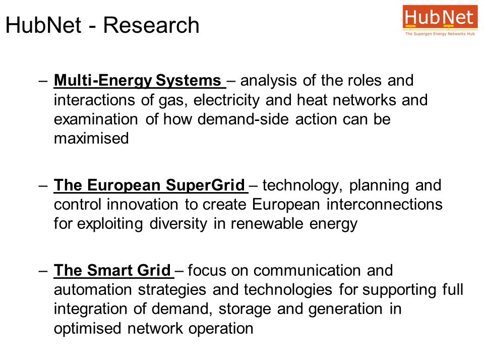 HubNet - Research –Multi-Energy Systems – analysis of the roles and interactions of gas, electricity and heat networks and examination of how demand-side action can be maximised –The European SuperGrid – technology, planning and control innovation to create European interconnections for exploiting diversity in renewable energy –The Smart Grid – focus on communication and automation strategies and technologies for supporting full integration of demand, storage and generation in optimised network operation