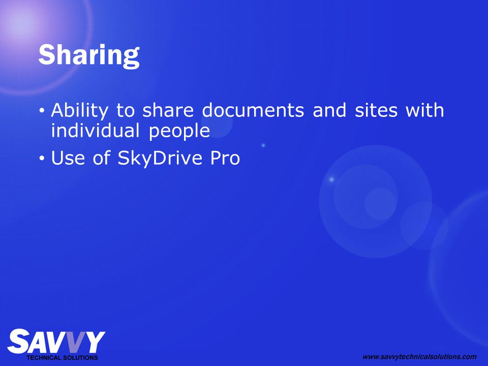 Sharing Ability to share documents and sites with individual people Use of SkyDrive Pro