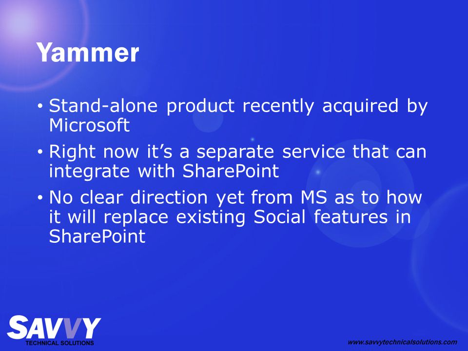 Yammer Stand-alone product recently acquired by Microsoft Right now it's a separate service that can integrate with SharePoint No clear direction yet from MS as to how it will replace existing Social features in SharePoint