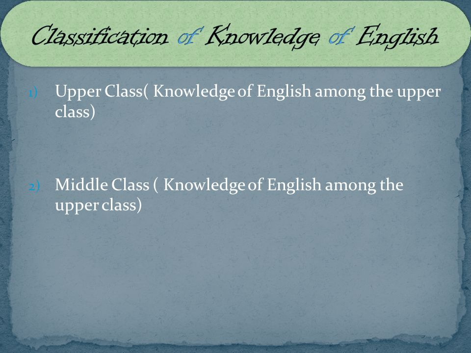 1) Upper Class( Knowledge of English among the upper class) 2) Middle Class ( Knowledge of English among the upper class)